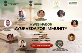 A webinar on 'Ayurveda for Immunity' was organised by the Consulate General of India, San Francisco in association with California Association of Ayurvedic Medicine (CAAM), National Ayurvedic Medical Association (NAMA) and Ministry of AYUSH on 12 Nov 2020. Discussion centered around an insightful exchange on cross-border collaboration in promoting Ayurveda practices for healthier and happier lives alongside the exchanges on recent advances in policy front and practices concerning Ayurveda.